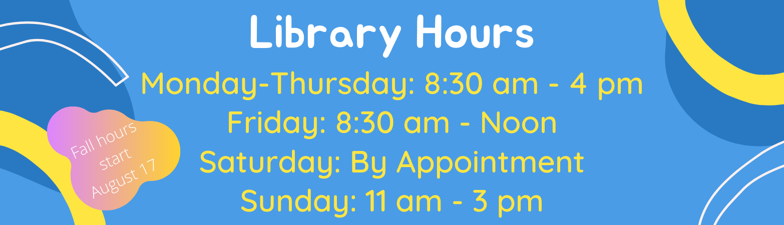 Fall library hours start aug 17 Monday-Thursday: 8:30 am - 4 pm Friday: 8:30 am - Noon Saturday: By Appointment Sunday: 11 am - 3 pm