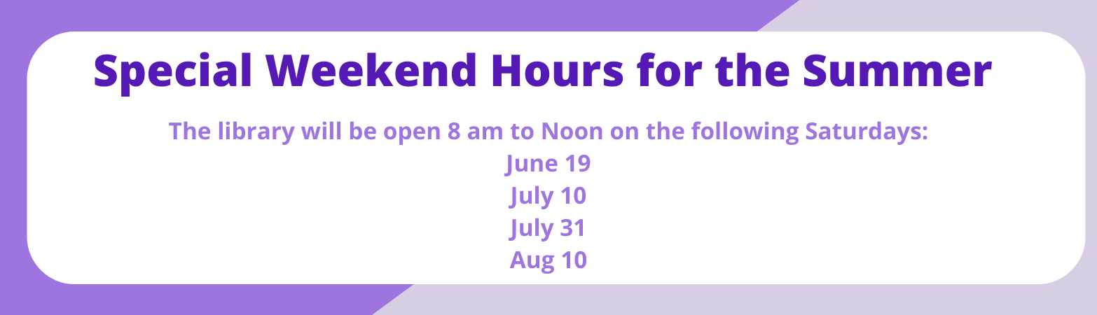 Special weekend hours for the summer. The library will be open 8 am to Noon on the following Saturdays: June 19 July 10 July 31 Aug 10