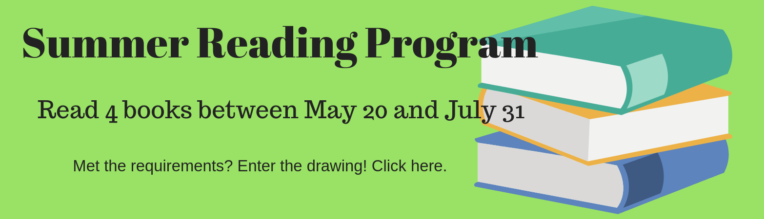 Summer reading program. Read 4 books between May 20 and July 31. Click here to enter once completed.